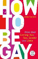 How to Be Gay. Alles über Coming-out, Sex, Gender und Liebe - James Dawson